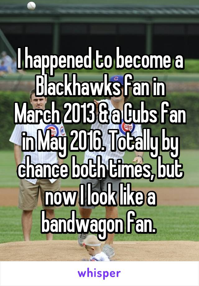 I happened to become a Blackhawks fan in March 2013 & a Cubs fan in May 2016. Totally by chance both times, but now I look like a bandwagon fan.
