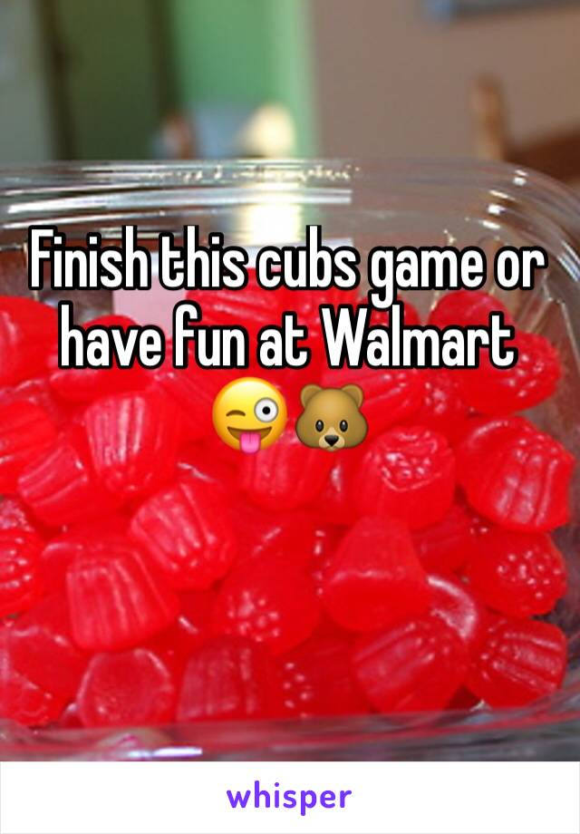 Finish this cubs game or have fun at Walmart 😜🐻