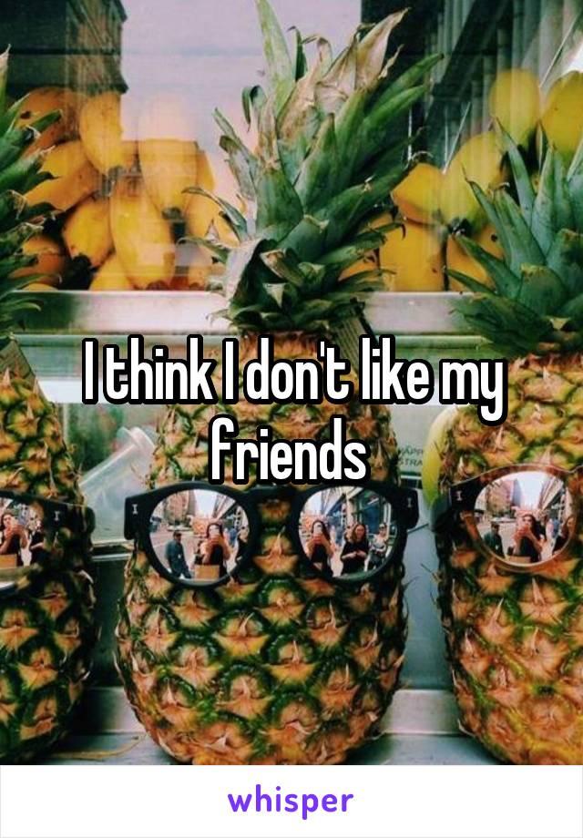 I think I don't like my friends