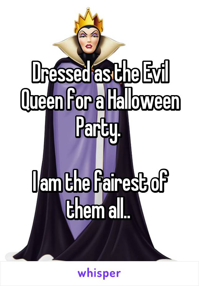 Dressed as the Evil Queen for a Halloween Party.   I am the fairest of them all..