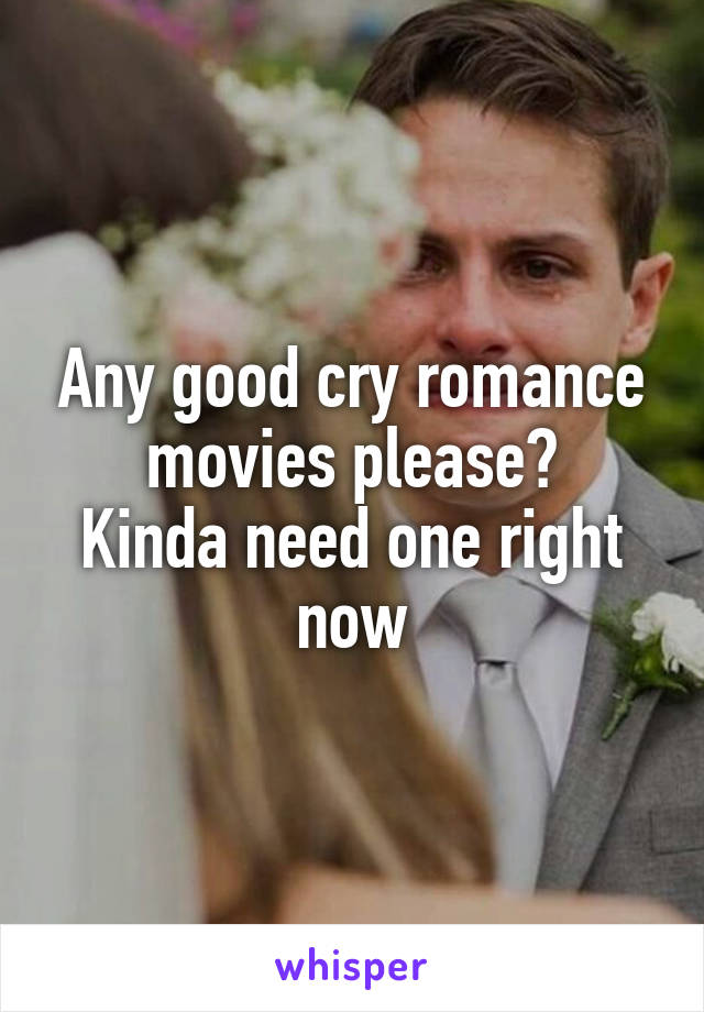 Any good cry romance movies please? Kinda need one right now