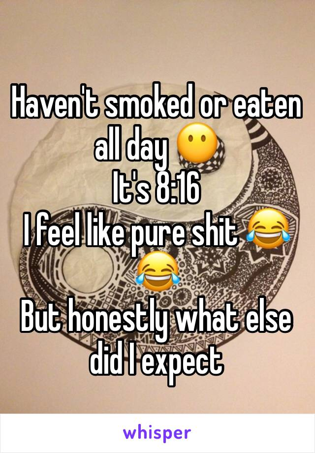 Haven't smoked or eaten all day 😶  It's 8:16  I feel like pure shit 😂😂  But honestly what else did I expect