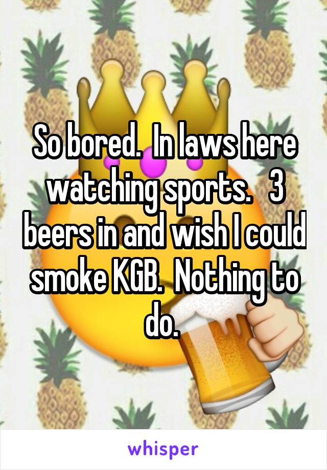 So bored.  In laws here watching sports.   3 beers in and wish I could smoke KGB.  Nothing to do.
