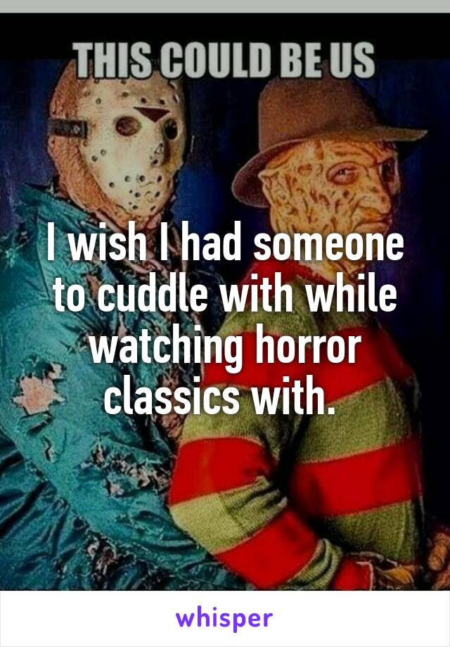 I wish I had someone to cuddle with while watching horror classics with.