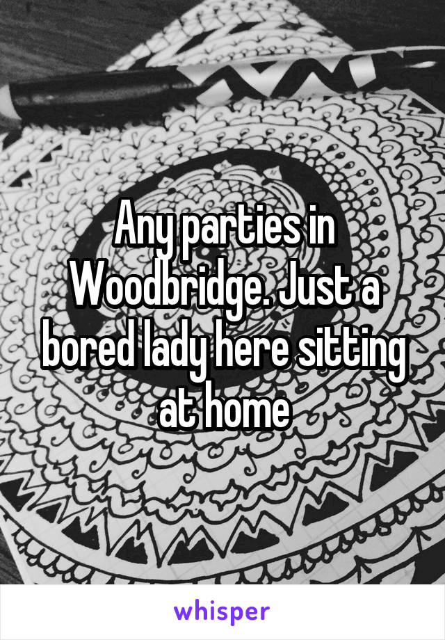 Any parties in Woodbridge. Just a bored lady here sitting at home