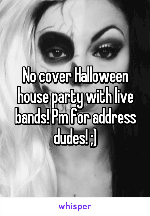 No cover Halloween house party with live bands! Pm for address dudes! ;)