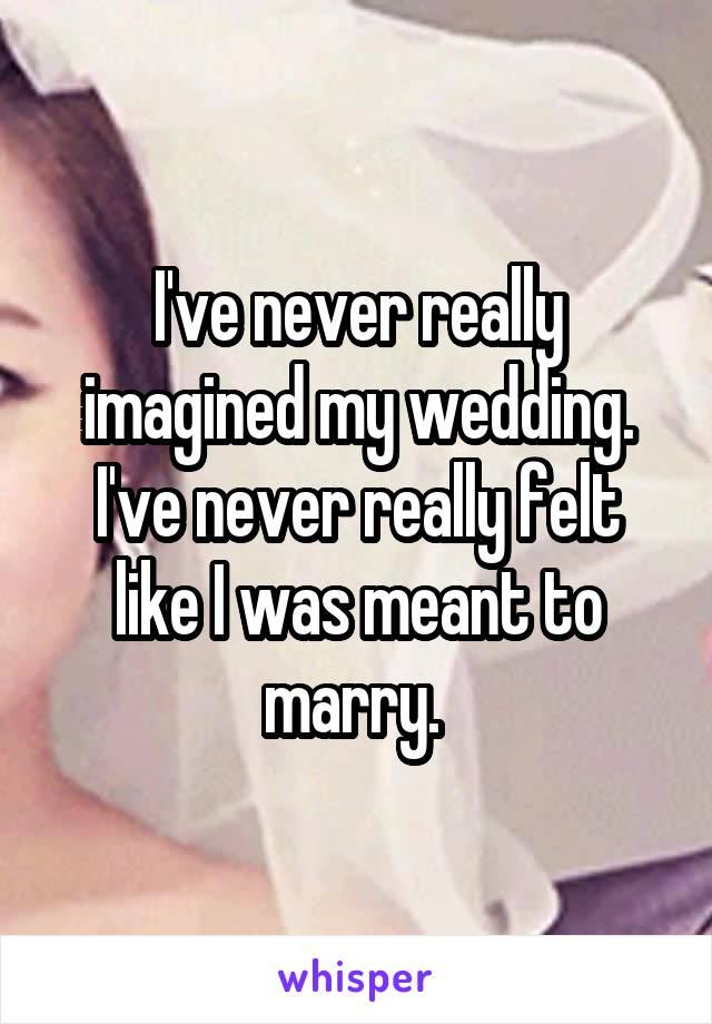 I've never really imagined my wedding. I've never really felt like I was meant to marry.