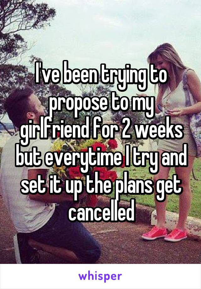 I've been trying to propose to my girlfriend for 2 weeks but everytime I try and set it up the plans get cancelled