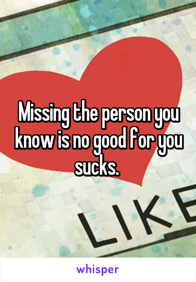 Missing the person you know is no good for you sucks.