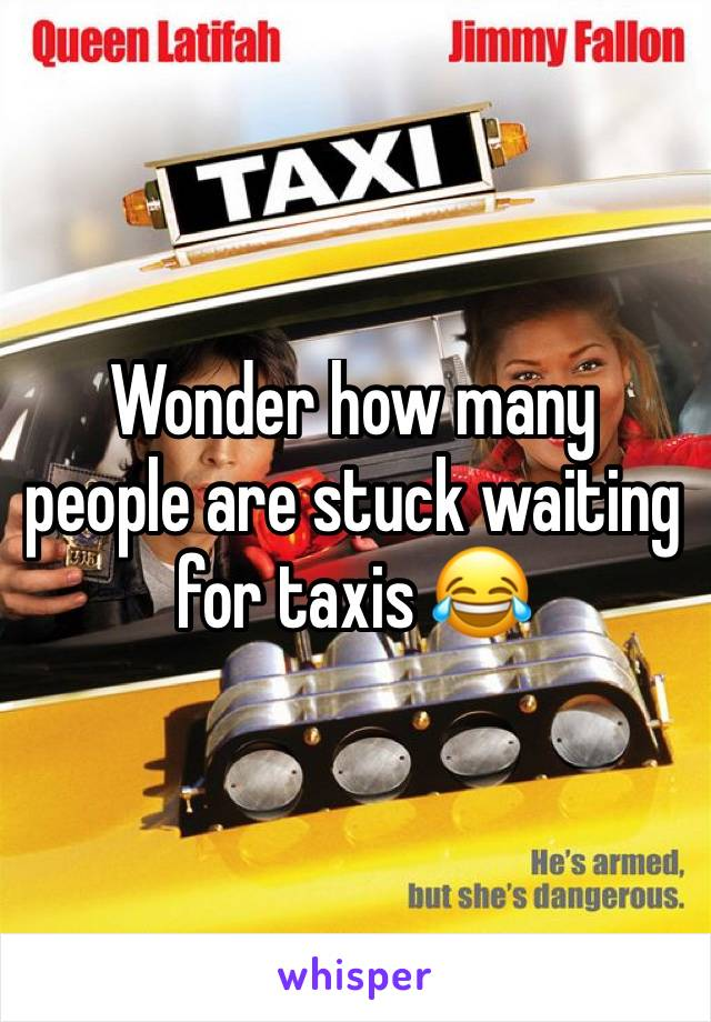 Wonder how many people are stuck waiting for taxis 😂