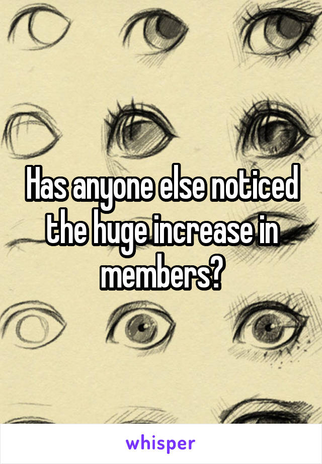 Has anyone else noticed the huge increase in members?