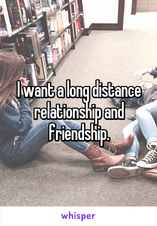 I want a long distance relationship and friendship.