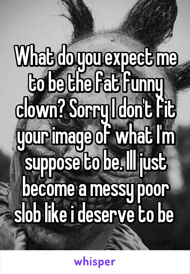 What do you expect me to be the fat funny clown? Sorry I don't fit your image of what I'm suppose to be. Ill just become a messy poor slob like i deserve to be