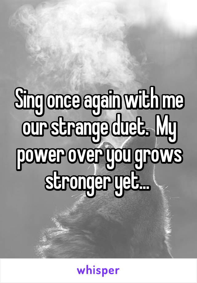 Sing once again with me our strange duet.  My power over you grows stronger yet...