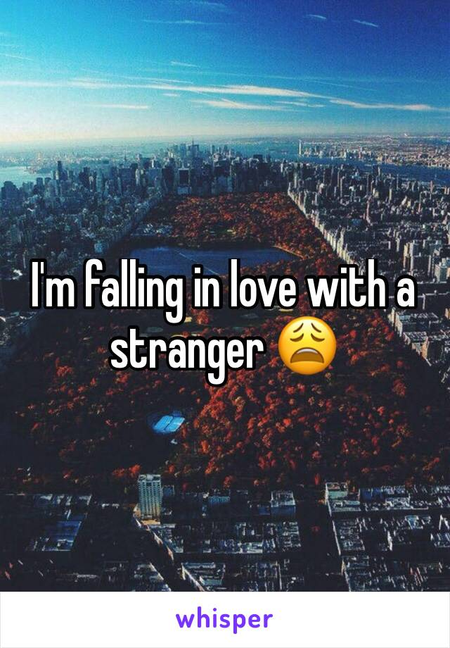I'm falling in love with a stranger 😩