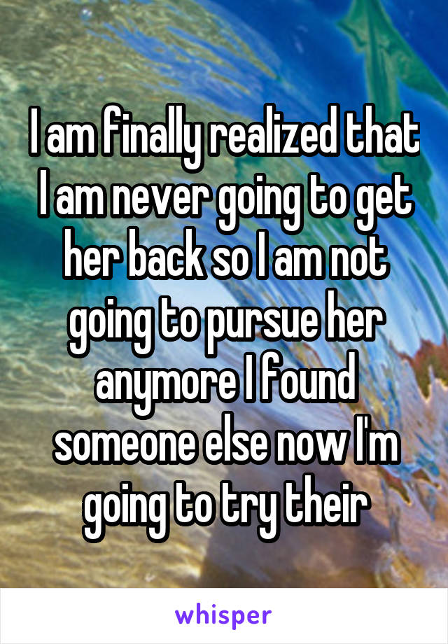 I am finally realized that I am never going to get her back so I am not going to pursue her anymore I found someone else now I'm going to try their