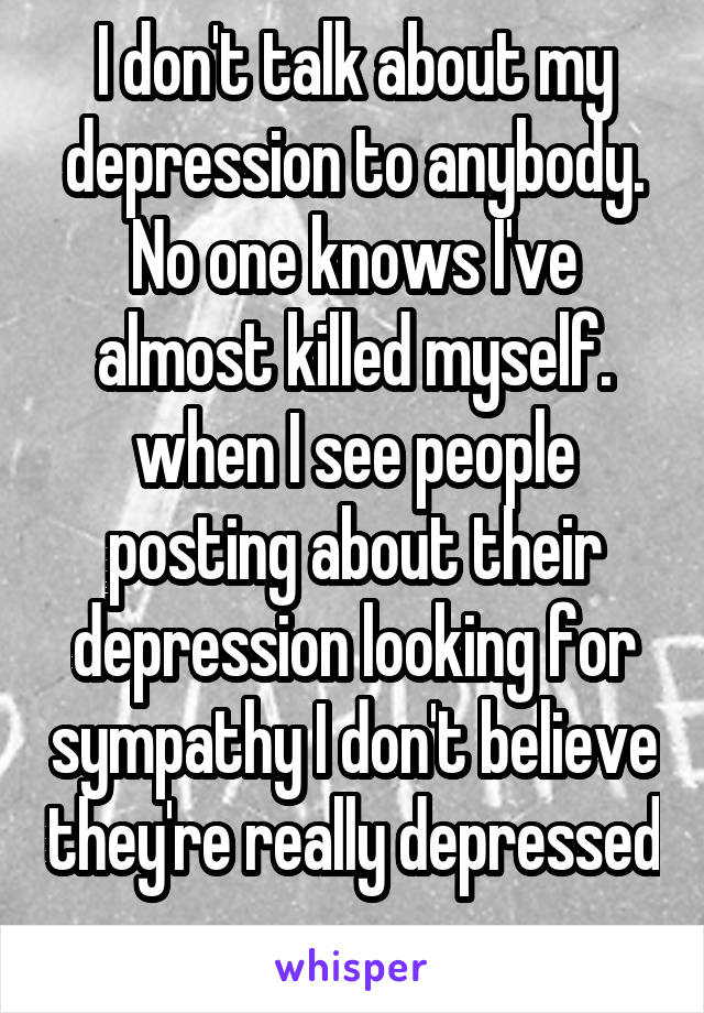 I don't talk about my depression to anybody. No one knows I've almost killed myself. when I see people posting about their depression looking for sympathy I don't believe they're really depressed