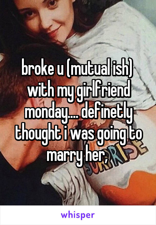 broke u (mutual ish)  with my girlfriend monday.... definetly thought i was going to marry her,