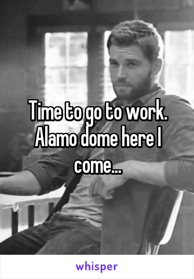 Time to go to work. Alamo dome here I come...