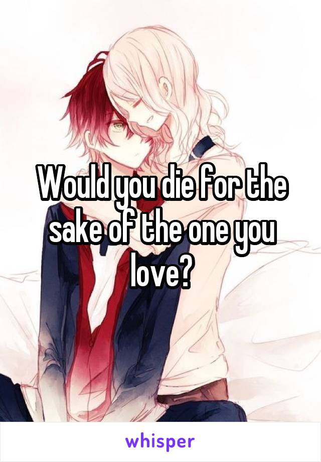 Would you die for the sake of the one you love?