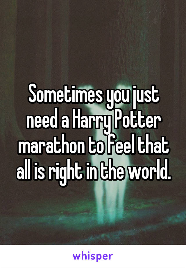 Sometimes you just need a Harry Potter marathon to feel that all is right in the world.