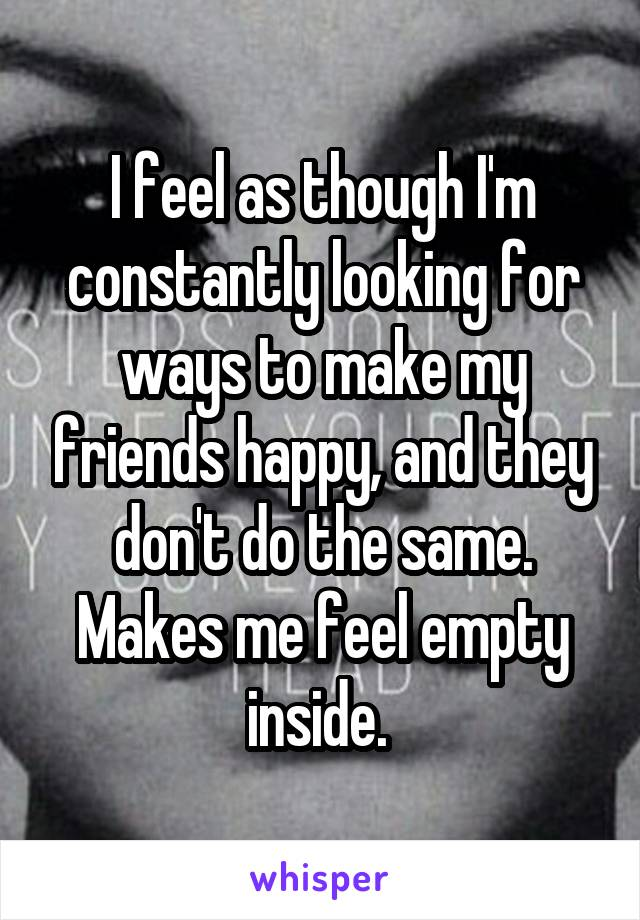 I feel as though I'm constantly looking for ways to make my friends happy, and they don't do the same. Makes me feel empty inside.