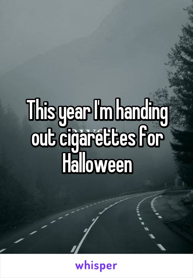 This year I'm handing out cigarettes for Halloween