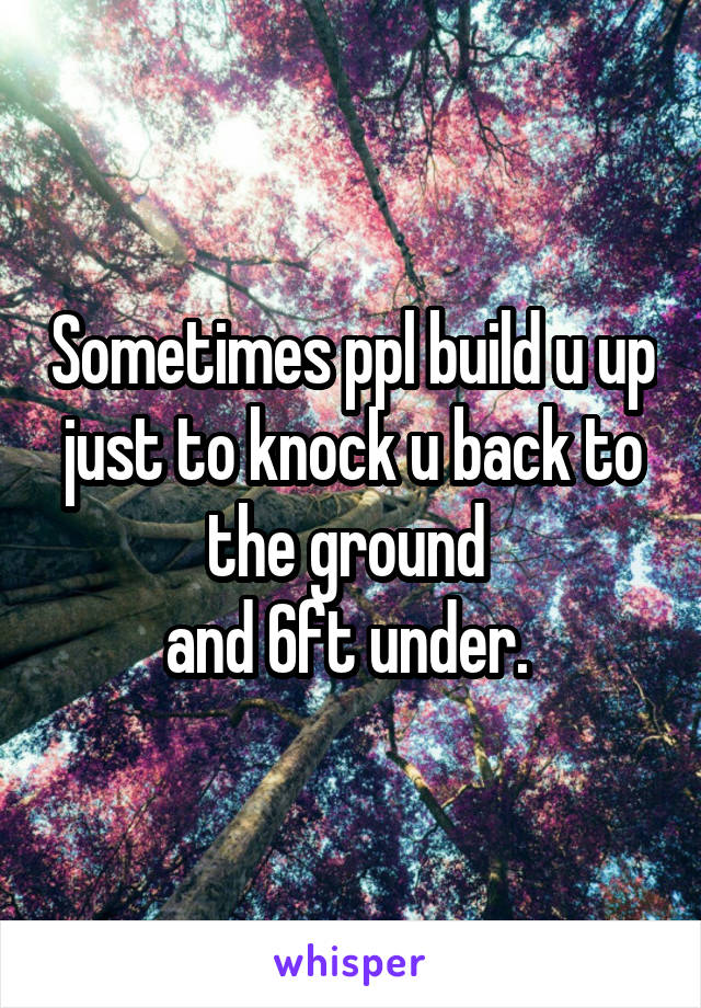 Sometimes ppl build u up just to knock u back to the ground  and 6ft under.