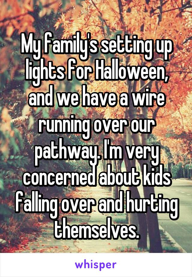 My family's setting up lights for Halloween, and we have a wire running over our pathway. I'm very concerned about kids falling over and hurting themselves.