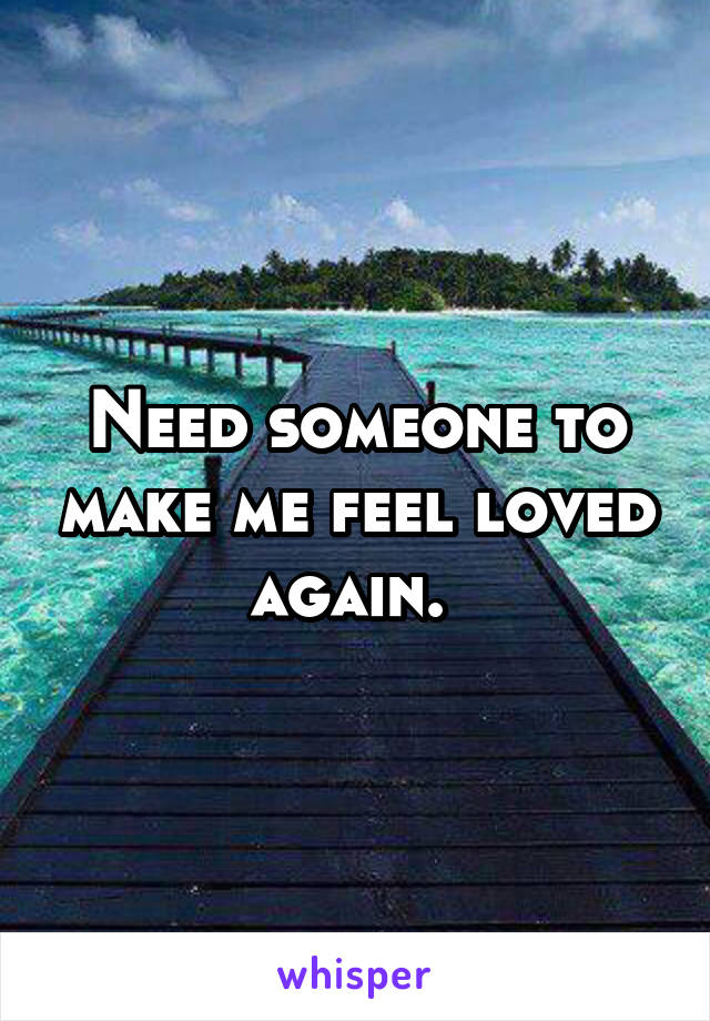Need someone to make me feel loved again.
