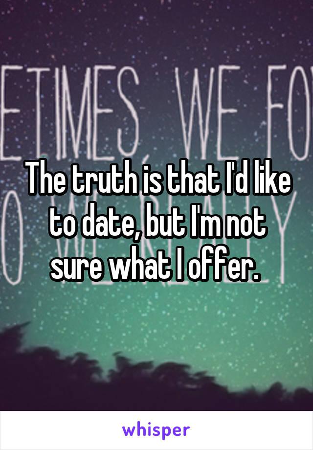 The truth is that I'd like to date, but I'm not sure what I offer.