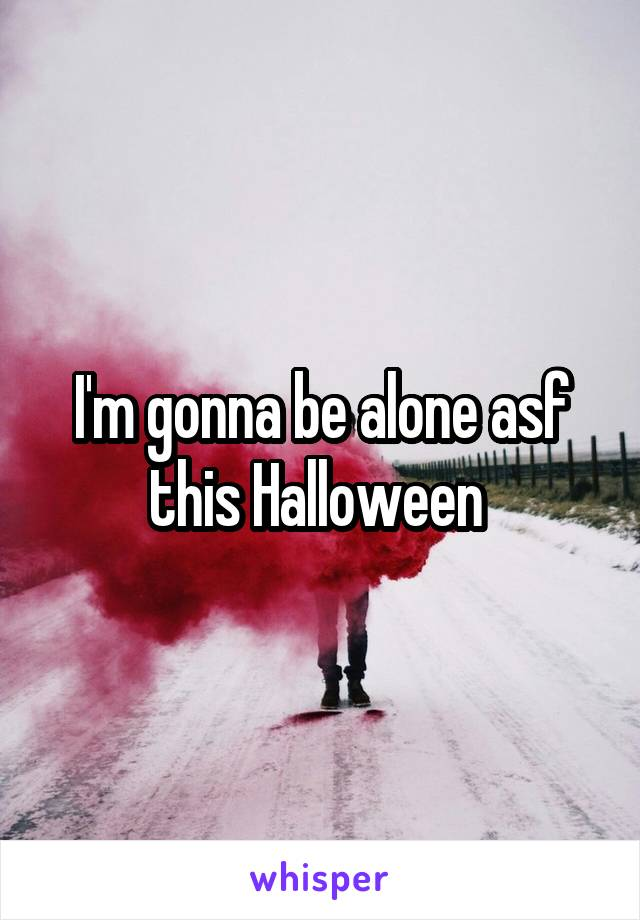 I'm gonna be alone asf this Halloween