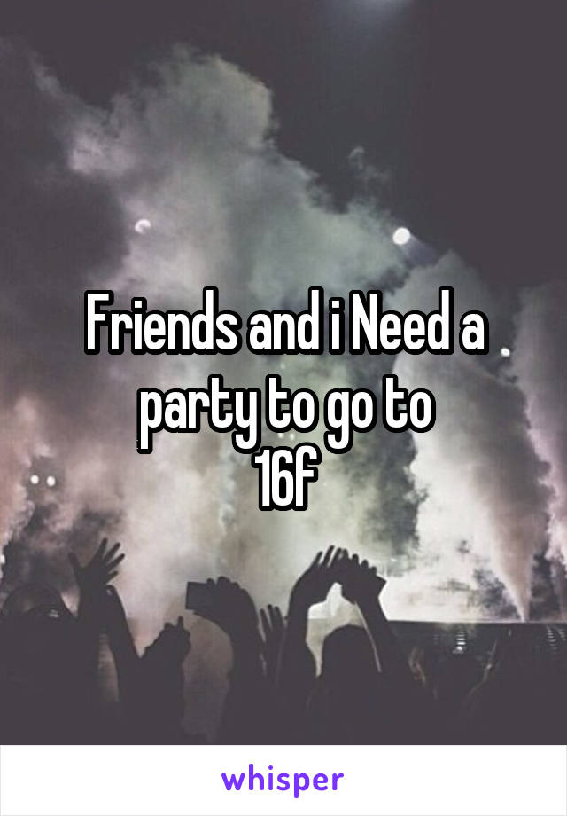 Friends and i Need a party to go to 16f