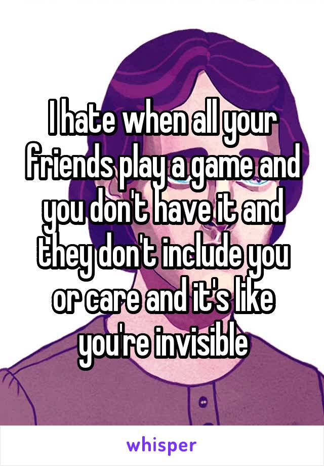 I hate when all your friends play a game and you don't have it and they don't include you or care and it's like you're invisible