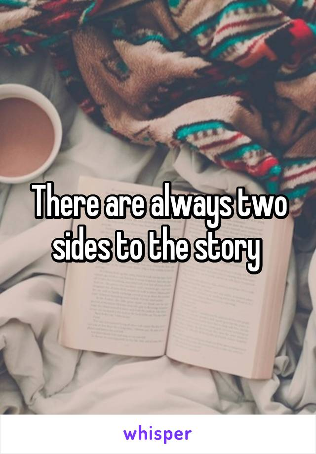 There are always two sides to the story