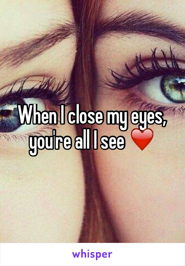 When I close my eyes, you're all I see ❤️
