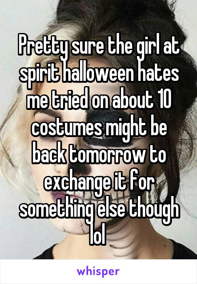 Pretty sure the girl at spirit halloween hates me tried on about 10 costumes might be back tomorrow to exchange it for something else though lol