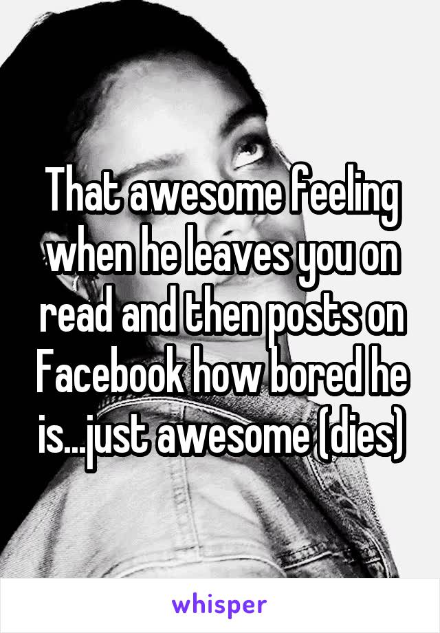 That awesome feeling when he leaves you on read and then posts on Facebook how bored he is...just awesome (dies)