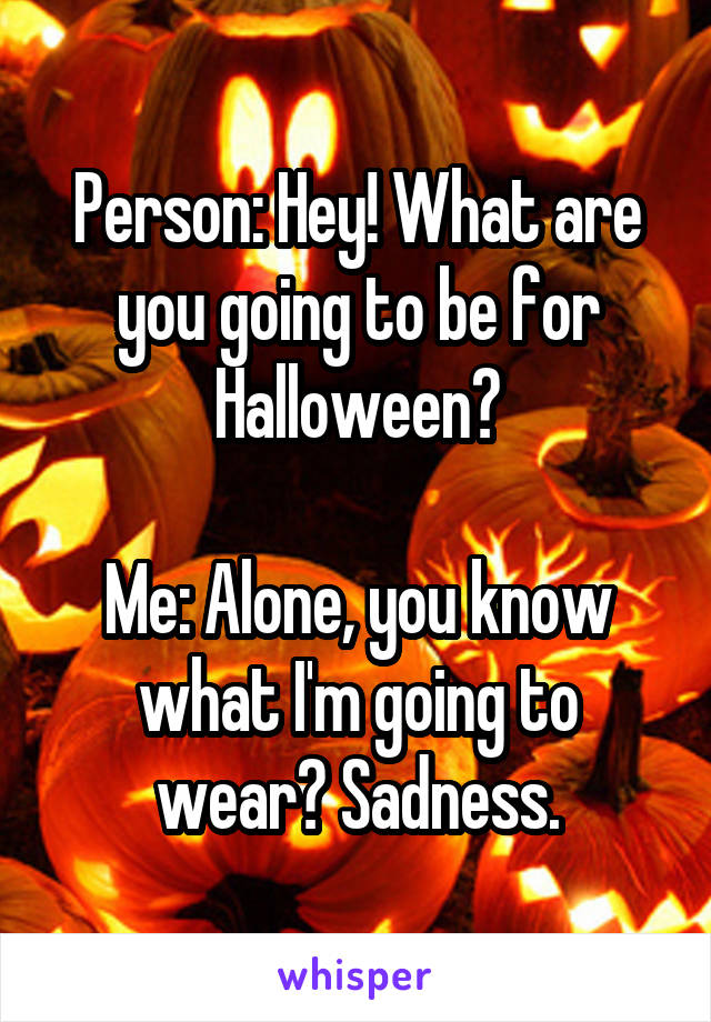 Person: Hey! What are you going to be for Halloween?  Me: Alone, you know what I'm going to wear? Sadness.