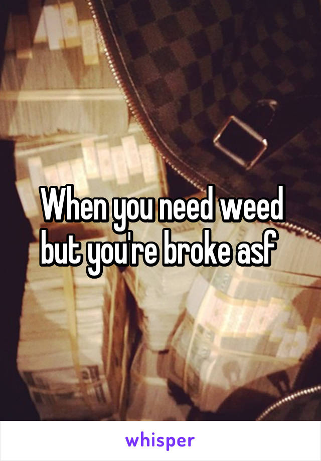 When you need weed but you're broke asf