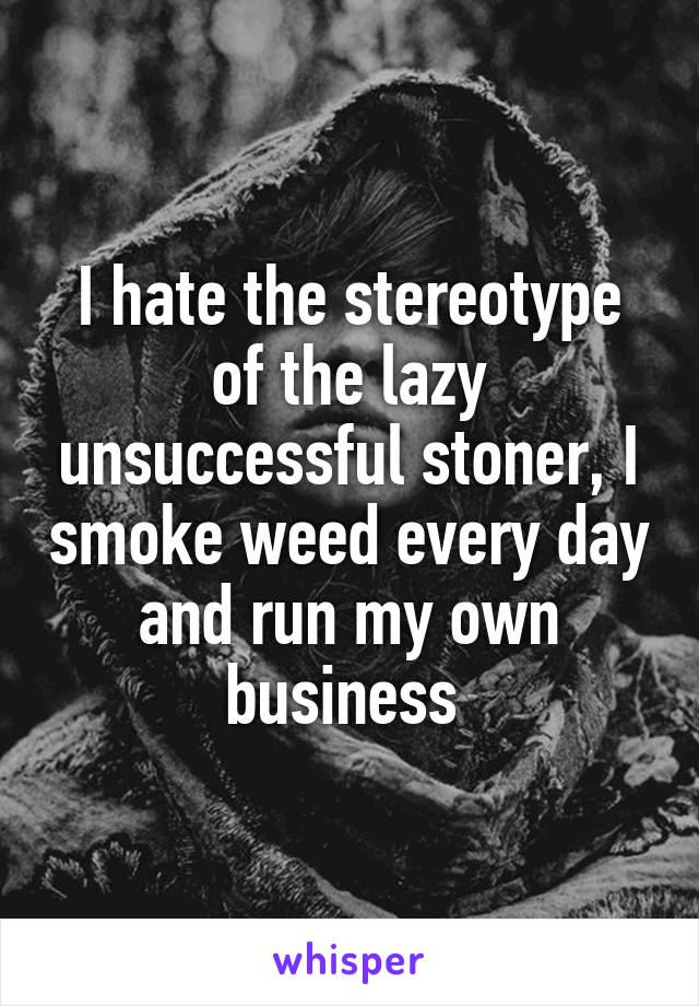 I hate the stereotype of the lazy unsuccessful stoner, I smoke weed every day and run my own business