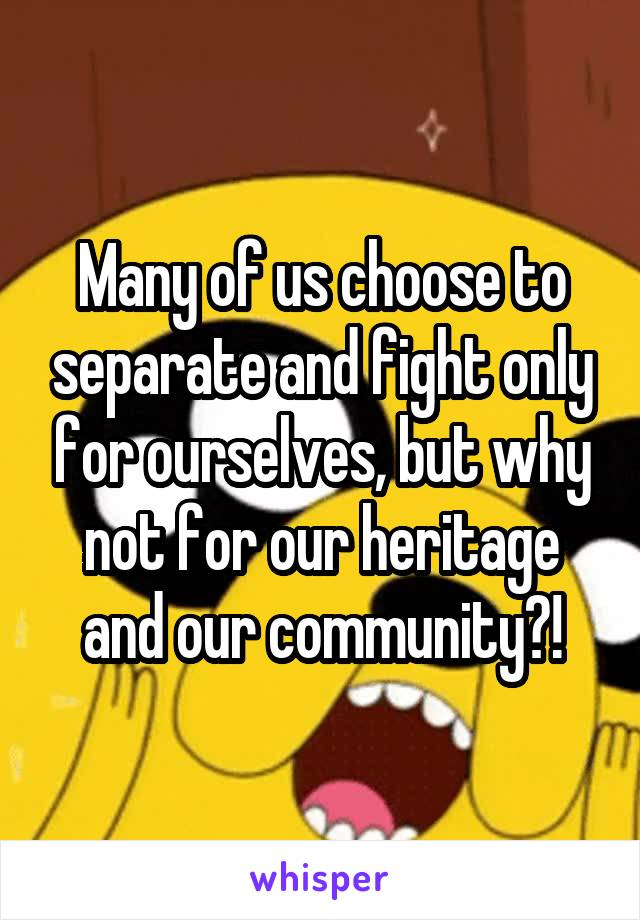 Many of us choose to separate and fight only for ourselves, but why not for our heritage and our community?!
