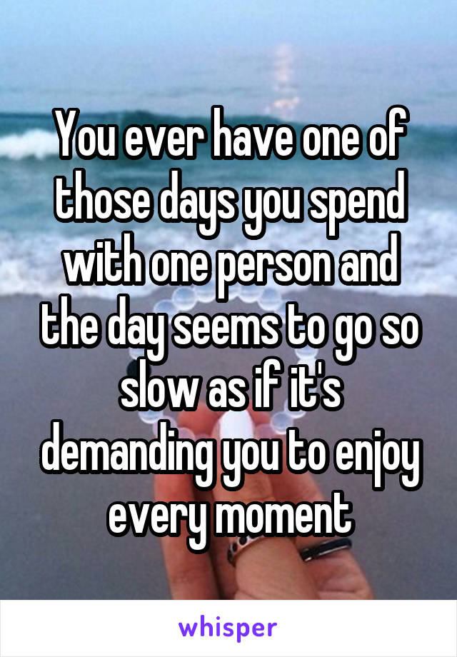 You ever have one of those days you spend with one person and the day seems to go so slow as if it's demanding you to enjoy every moment