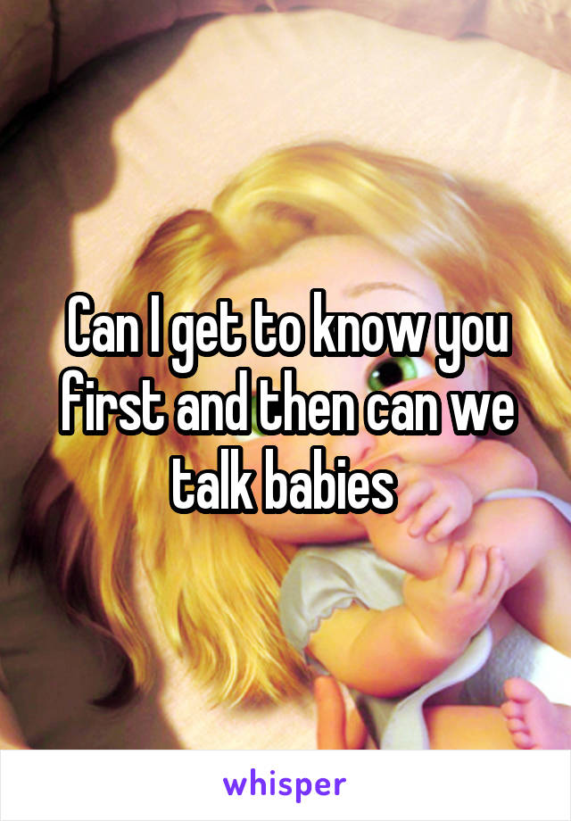 Can I get to know you first and then can we talk babies