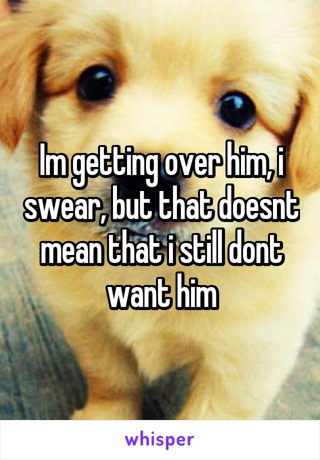 Im getting over him, i swear, but that doesnt mean that i still dont want him