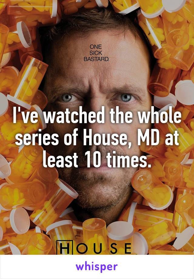 I've watched the whole series of House, MD at least 10 times.