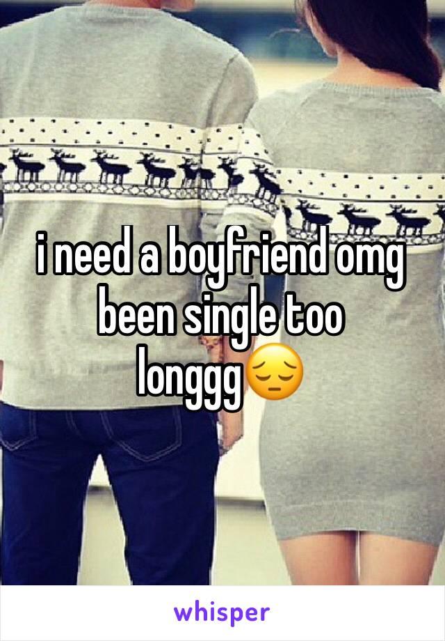 i need a boyfriend omg been single too longgg😔