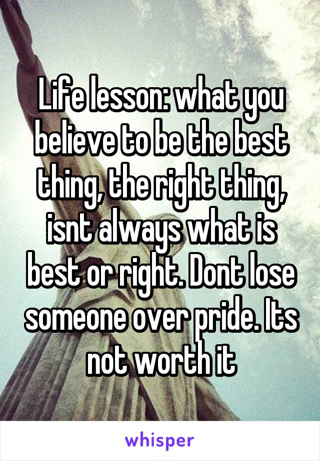 Life lesson: what you believe to be the best thing, the right thing, isnt always what is best or right. Dont lose someone over pride. Its not worth it