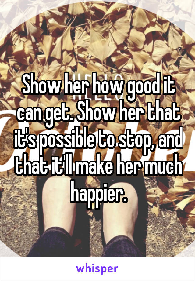 Show her how good it can get. Show her that it's possible to stop, and that it'll make her much happier.