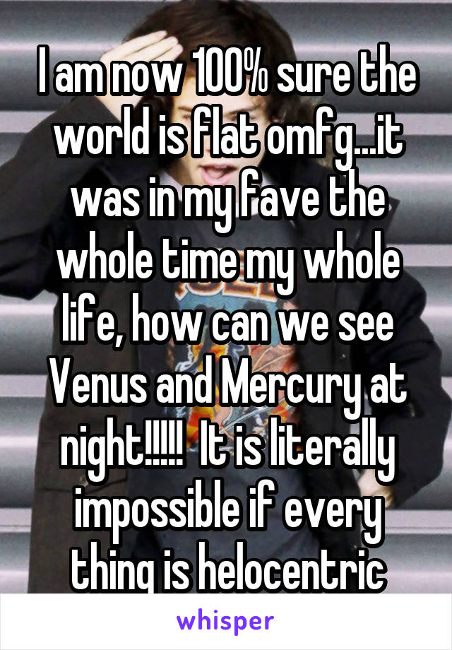 I am now 100% sure the world is flat omfg...it was in my fave the whole time my whole life, how can we see Venus and Mercury at night!!!!!  It is literally impossible if every thing is helocentric
